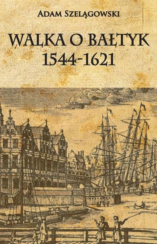 okładka Walka o Bałtyk 1544-1621, Książka | Szelągowski Adam