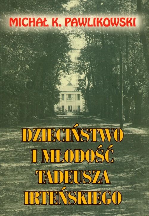 okładka Dzieciństwo i młodość Tadeusza Irteńskiego, Książka | Michał K. Pawlikowski