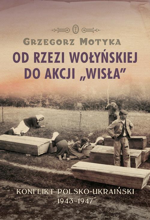 okładka Od rzezi wołyńskiej do akcji Wisła Konflikt polsko-ukraiński 1943-1947, Książka | Grzegorz Motyka
