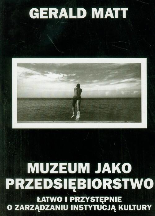 okładka Muzeum jako przedsiębiorstwo Łatwo i przystępnie o zarządzaniu instytucją kultury, Książka | Matt Gerald