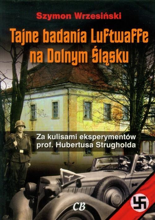 okładka Tajne badania Luftwaffe na Dolnym Śląsku Za kulisami eksperymentów prof. Hubertusa Strugholda, Książka | Szymon Wrzesiński