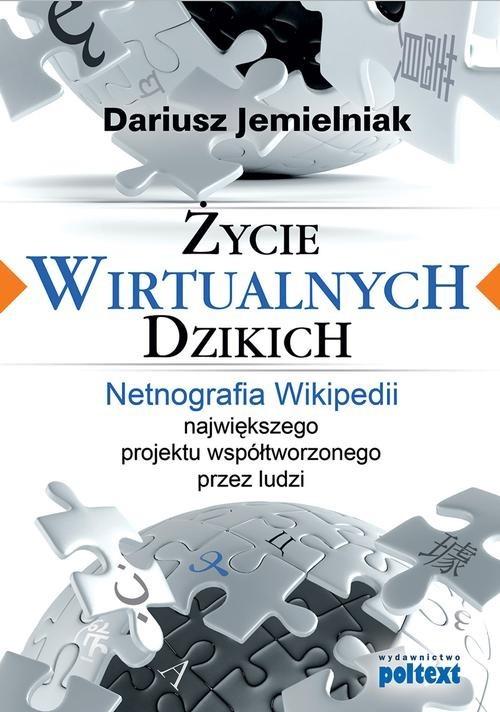 okładka Życie wirtualnych dzikich Netnografia Wikipedii, największego projektu współtworzonego przez ludzi, Książka | Jemielniak Dariusz