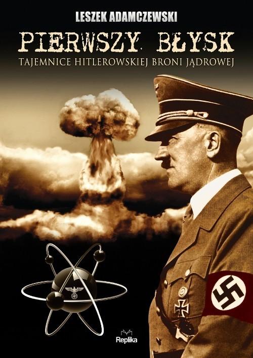 okładka Pierwszy błysk Tajemnice hitlerowskiej broni jądrowejksiążka      Adamczewski Leszek