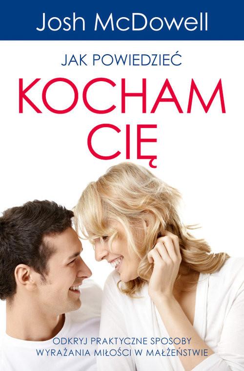 okładka Jak powiedzieć Kocham Cię Odkryj praktyczne sposoby wyrażania miłości w małżeństwie, Książka | Josh  McDowell