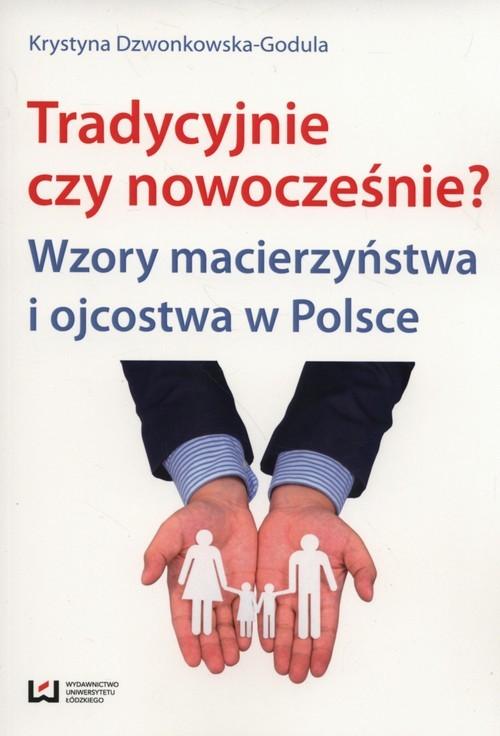 okładka tradycyjnie czy nowocześnie? Wzory macierzyństwa i ojcostwa w Polsce, Książka   Krystyna Dzwonkowska-Godula