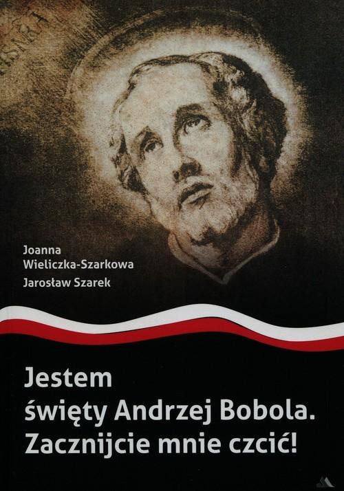 okładka Jestem święty Andrzej Bobola Zacznijcie mnie czcić, Książka | Joanna Wieliczka-Szarkowa, Jarosław Szarek