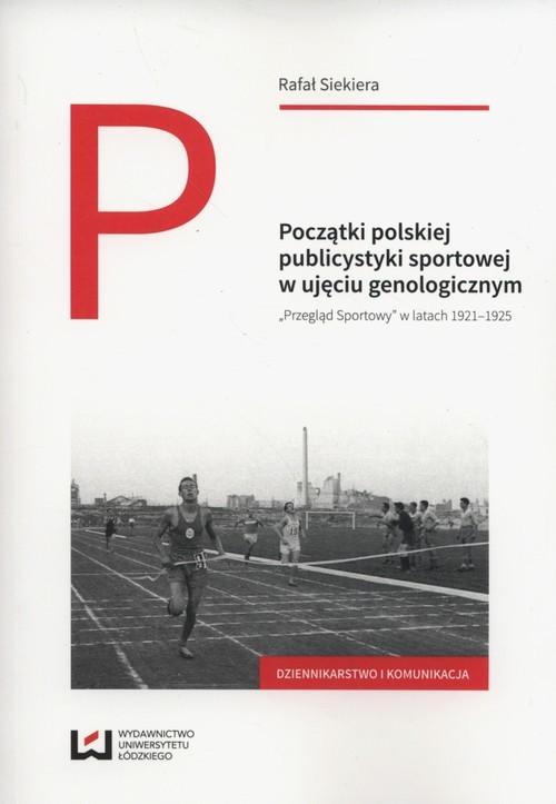 okładka Początki polskiej publicystyki sportowej w ujęciu genologicznym Przegląd Sportowy w latach 1921-1925, Książka | Siekiera Rafał