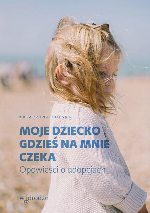 okładka Moje dziecko gdzieś na mnie czeka Opowieści o adopcjach, Książka   Katarzyna Kolska