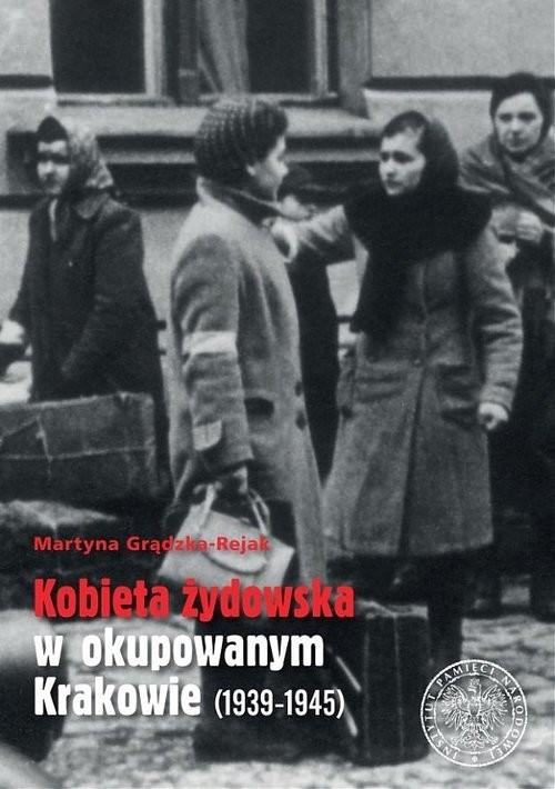 okładka Kobieta żydowska w okupowanym Krakowie (1939-1945), Książka   Grądzka-Rejak Martyna