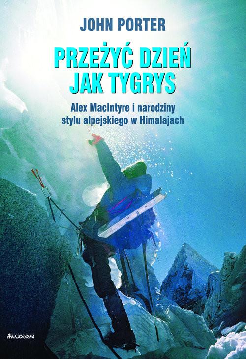 okładka Przeżyć dzien jak tygrys Alex MacIntyre i narodziny stylu alpejskiego w Himalajach, Książka | Porter John