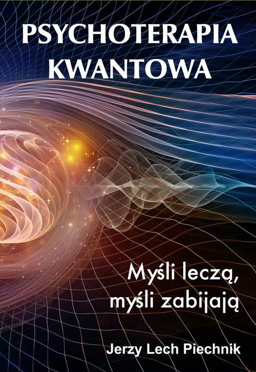 okładka Psychoterapia kwantowa Myśli leczą myśli zabijają, Książka   Jerzy Lech Piechnik