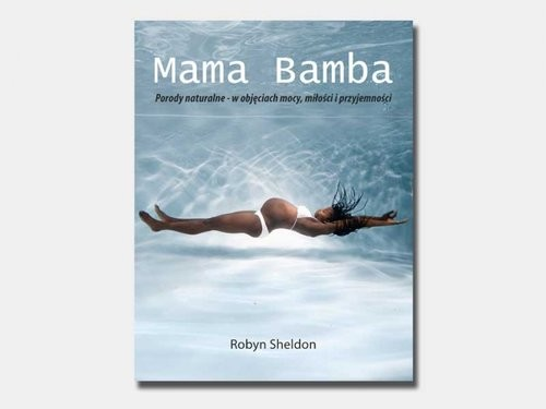 okładka Mama Bamba Porody naturalne - w objęciach mocy, miłości i przyjemności, Książka   Sheldon Robyn