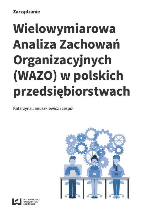 okładka Wielowymiarowa Analiza Zachowań Organizacyjnych (WAZO) w polskich przedsiębiorstwach Wyniki badań empirycznych, Książka | Katarzyna i zespół Januszkiewicz