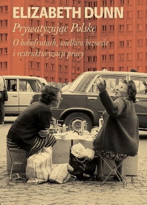 okładka Prywatyzując Polskę O bobofrutach, wielkim  biznesie i restrukturyzacji pracyksiążka      Dunn Elisabeth