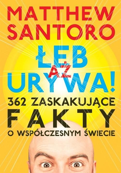okładka Aż łeb urywa 362 zaskakujące fakty o współczesnym świecie, Książka   Santoro Matthew