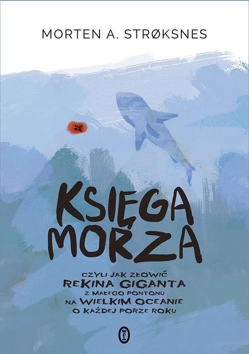 okładka Księga morza czyli jak złowić rekina giganta z małego pontonu na wielkim oceanie o każdej porze roku. KsiążkaStroksnes Morten A.