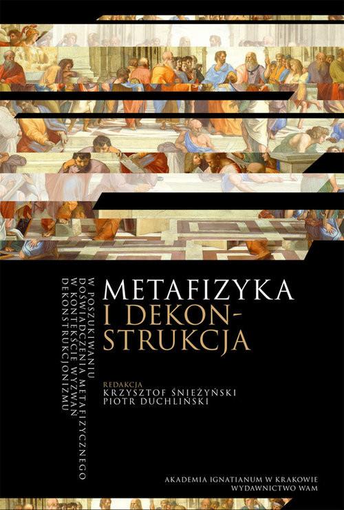 okładka Metafizyka i dekonstrukcja W poszukiwaniu doświadczenia metafizycznego w kotekście wyzwań dekonstrukcjonizmu, Książka | Krzysztof Śnieżyński, Piotr Duchliński