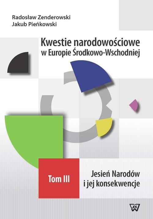 okładka Kwestie narodowościowe w Europie Środkowo-Wschodniej Tom III Jesień Narodów i jej konsekwencjeksiążka      Radosław Zenderowski, Jakub Pieńkowski