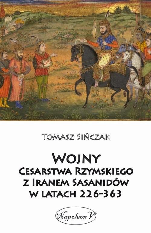 okładka Wojny Cesarstwa Rzymskiego z Iranem Sasanidów w latach 226-363, Książka   Sińczak Tomasz