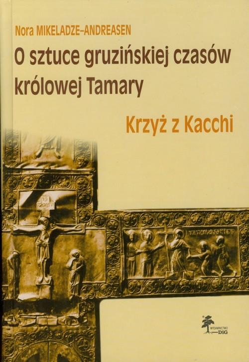 okładka O sztuce gruzińskiej czasów królowej Tamary Krzyż z Kacchi, Książka | Mikeladze-Andreasen Nora