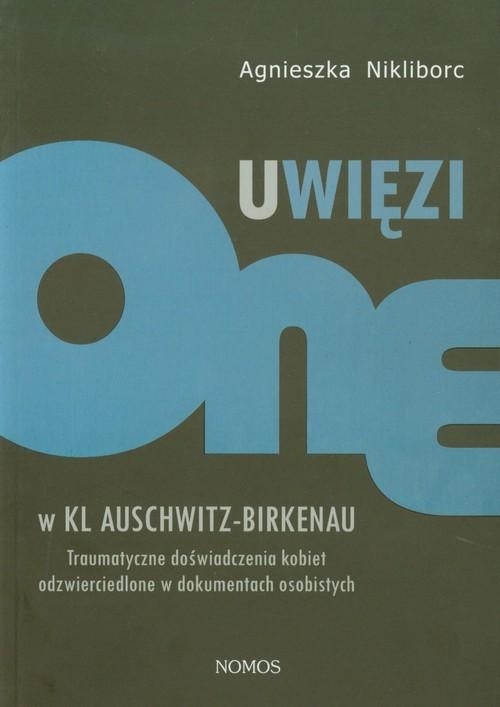 okładka Uwięzione w KL Auschwitz - Birkenau Traumatyczne doświadczenia kobiet odzwierciedlone w dokumentach osobistych, Książka | Nikliborc Agnieszka