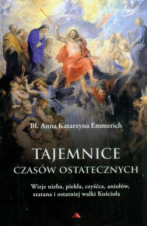 okładka Tajemnice czasów ostatecznych Wizje nieba, piekła, czyśćca, aniołów, szatana i ostatniej walki Kościoła, Książka | Emmerich Katarzyna