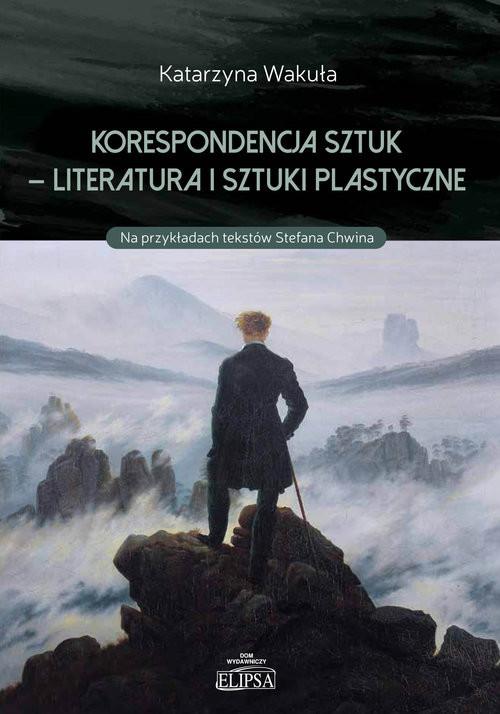 okładka Korespondencja sztuk - Literatura i sztuki plastyczne Na przykładach tekstów Stefana Chwina, Książka | Wakuła Katarzyna
