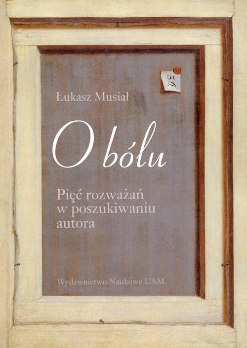 okładka O bólu Pięć rozważań w poszukiwaniu autora, Książka | Musiał Łukasz