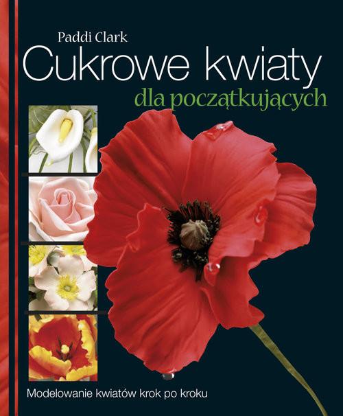 okładka Cukrowe kwiaty dla początkujących Modelowanie kwiatów krok po kroku, Książka | Clark Paddi