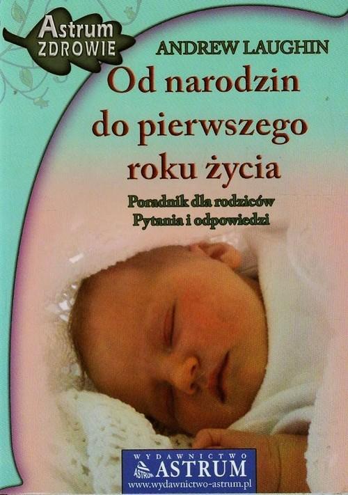 okładka Od narodzin do pierwszego roku życia Poradnik dla rodziców, pytania i odpowiedziksiążka      Laughin Andrew