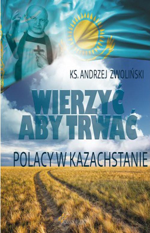 okładka Wierzyć aby trwać Polacy w Kazachstanie, Książka   Zwoliński Andrzej