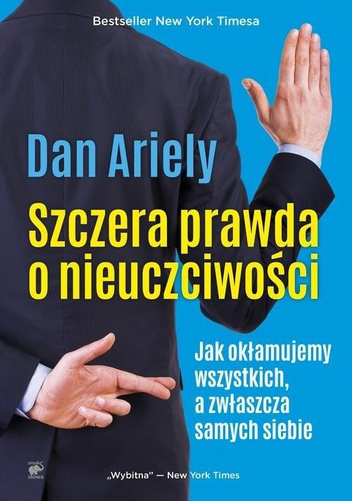 okładka Szczera prawda o nieuczciwości Jak okłamujemy wszystkich, a zwłaszcza samych siebie, Książka | Ariely Dan