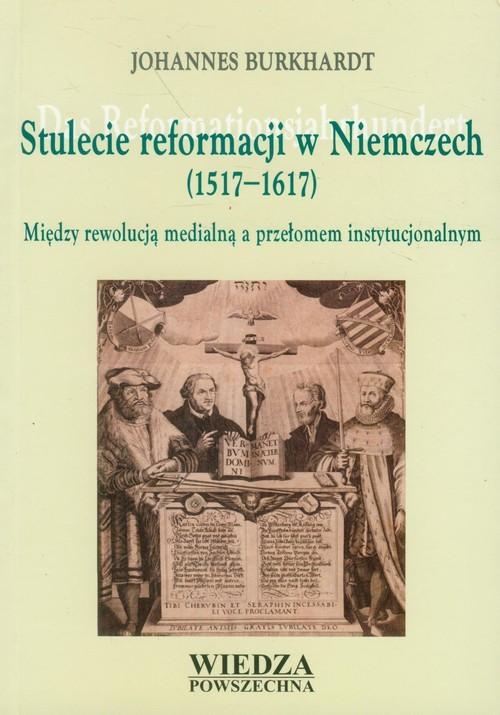 okładka Stulecie reformacji w Niemczech 1517-1617 Między rewolucją medialną a przełomem instytucjonalnym, Książka | Burkhardt Johannes