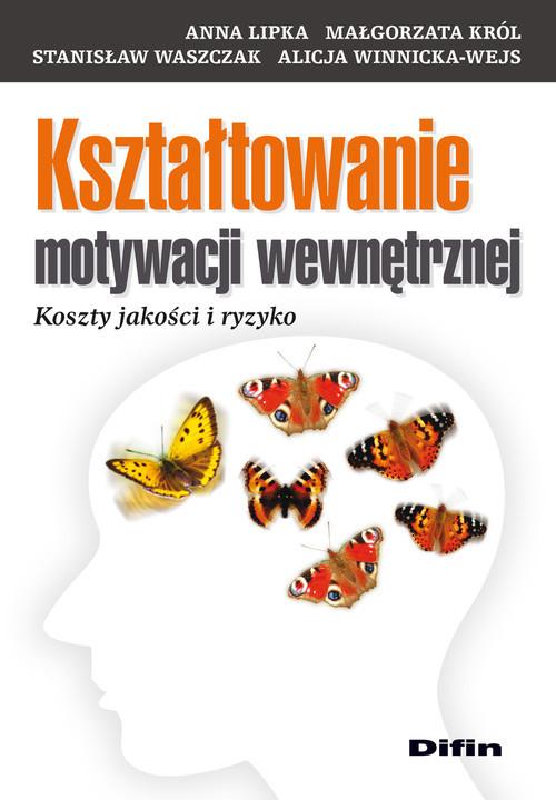 okładka Kształtowanie motywacji wewnętrznej Koszty jakości i ryzyko, Książka | Anna Lipka, Małgorzata  Król, Stanisł Waszczak