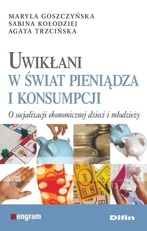 okładka Uwikłani w świat pieniądza i konsumpcji O socjalizacji ekonomicznej dzieci i młodzieży, Książka | Maryla Goszczyńska, Sabina Kołodziej, Trzcińs