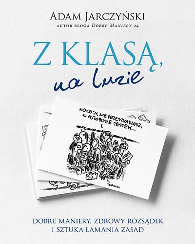 okładka Z klasą, na luzie. Dobre maniery, zdrowy rozsądek i sztuka łamania zasad, Książka | Adam Jarczyński