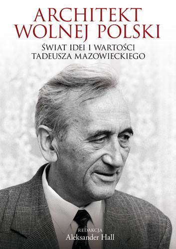 okładka Architekt wolnej Polski. Świat wartości i idei Tadeusza Mazowieckiego, Książka   Hall Aleksander