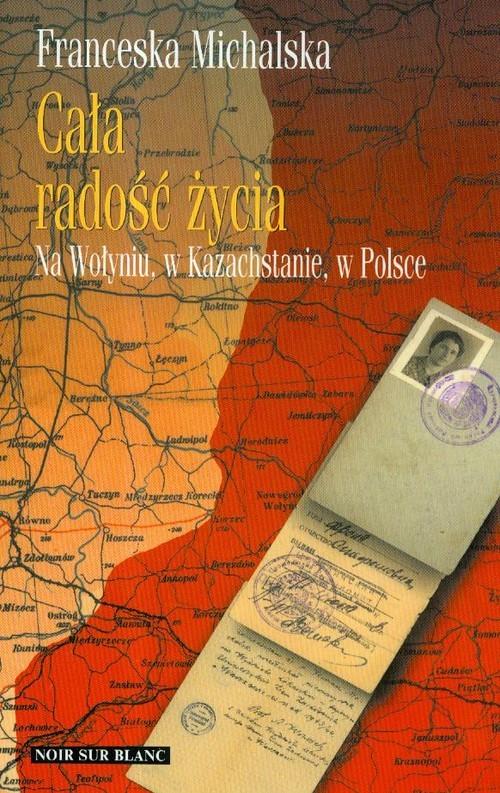 okładka Cała radość życia Na Wołyniu, w Kazachstanie, w Polsce, Książka | Michalska Franceska