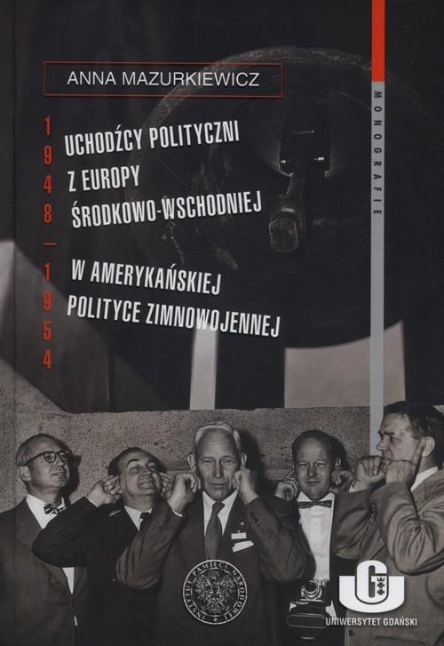 okładka Uchodźcy polityczni z Europy Środkowo-Wschodniej w amerykańskiej polityce zimnowojennej 1948-1954, Książka | Mazurkiewicz Anna