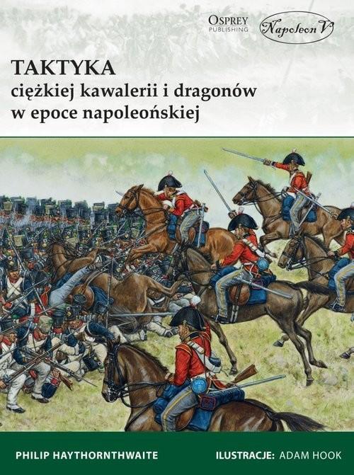 okładka Taktyka ciężkiej kawalerii i dragonów w epoce napoleońskiej, Książka | Haythornthwaite Philip