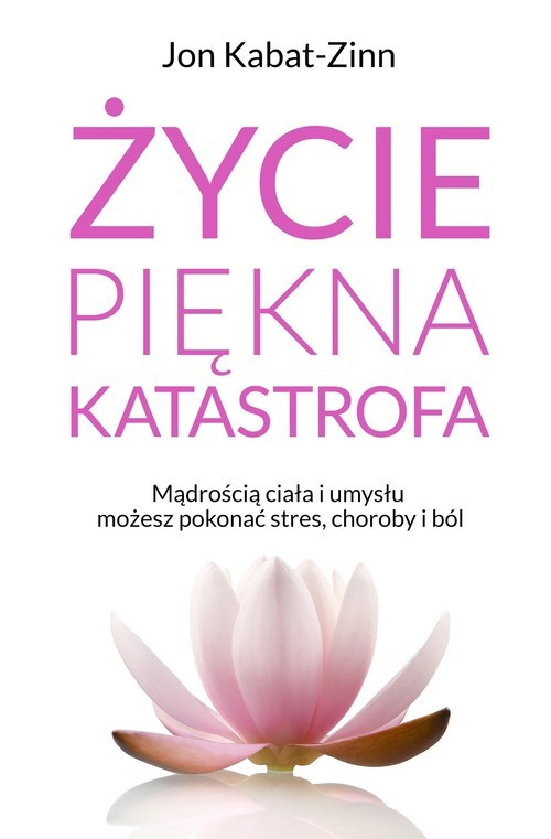 okładka Życie piękna katastrofa Życie, piękna katastrofaMądrością ciała i umysłu możesz pokonać stres, choroby i ból, Książka | Kabat-Zinn Jan