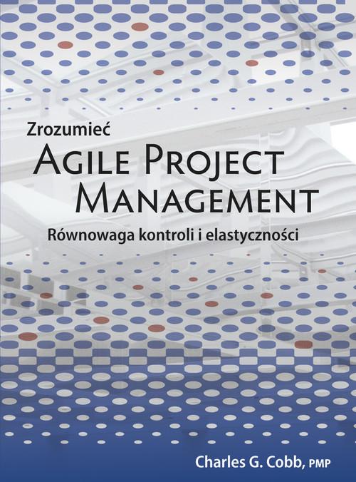 okładka Zrozumieć Agile Project Management Równowaga kontroli i elastyczności, Książka | Charles G. Cobb