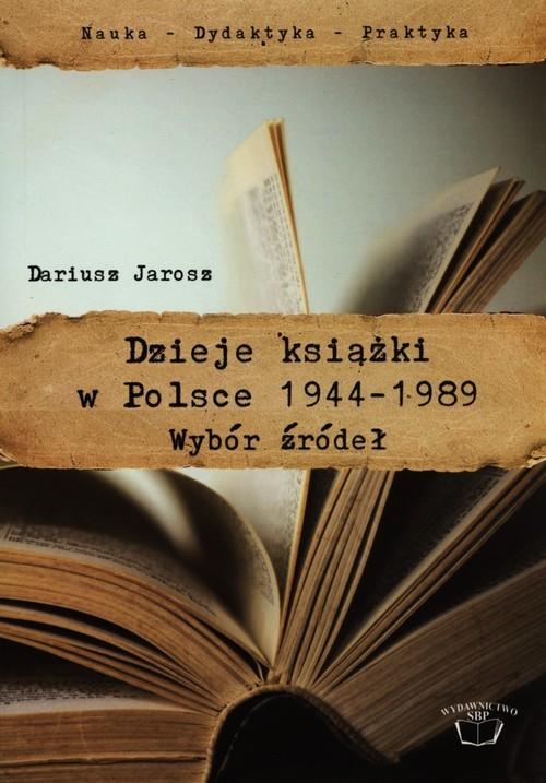okładka Dzieje książki w Polsce 1944-1989 Wybór źródeł, Książka   Jarosz Dariusz