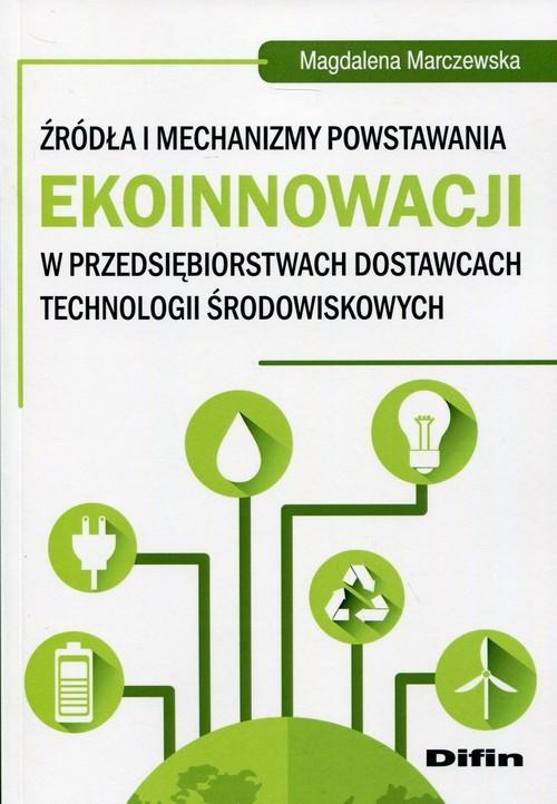 okładka Źródła i mechanizmy powstawania ekoinnowacji w przedsiębiorstwach dostawcach technologii środowiskowych, Książka | Marczewska Magdalena