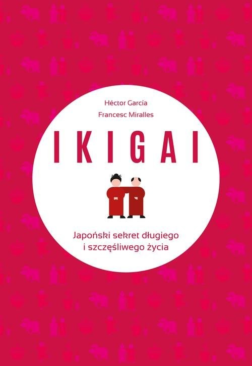 okładka IKIGAI Japoński sekret długiego i szczęśliwego życia, Książka | Francesc Miralles Contijoch, Hecto Piugcerver