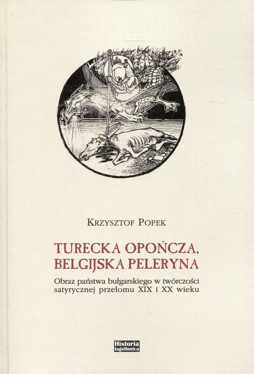 okładka Turecka opończa, belgijska peleryna Obraz państwa bułgarskiego w twórczości satyrycznej przełomu XIX i XX wieku, Książka | Popek Krzysztof