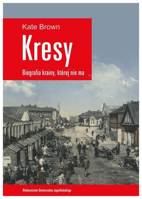 okładka Kresy Biografia krainy, której nie ma Jak zniszczono wielokulturowe pogranicze, Książka | Brown Kate