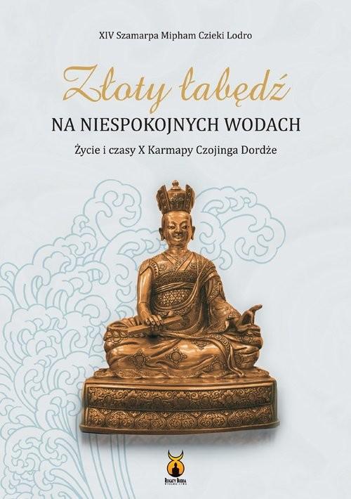 okładka Złoty łabędź na niespokojnych wodach Życie i czasy X Karmapy Czojinga Dordże, Książka | Czieki Lodora Mipham