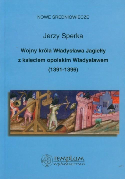 okładka Wojny króla Władysława Jagiełły z księciem opolskim Władysławem 1391-1396, Książka | Sperka Jerzy