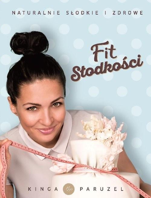 okładka Fit słodkości Naturalnie słodkie i zdrowe, Książka | Kinga Paruzel